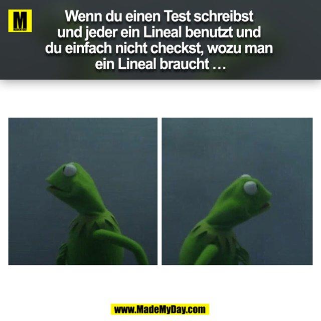 Wenn du einen Test schreibst und jeder ein Lineal benutzt und du einfach nicht checkst, wozu man ein Lineal braucht …