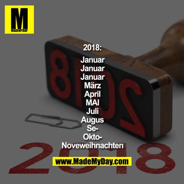 2018:<br /> Januar<br /> Januar<br /> Januar<br /> März<br /> April<br /> MAI<br /> Juli<br /> Augus<br /> Se-<br /> Okto-<br /> Noveweihnachten