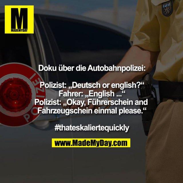 """Doku über die Autobahnpolizei:<br /> <br /> Polizist: """"Deutsch or english?""""<br /> Fahrer: """"English ...""""<br /> Polizist: """"Okay, Führerschein and Fahrzeugschein einmal please.""""<br /> #thateskaliertequickly"""