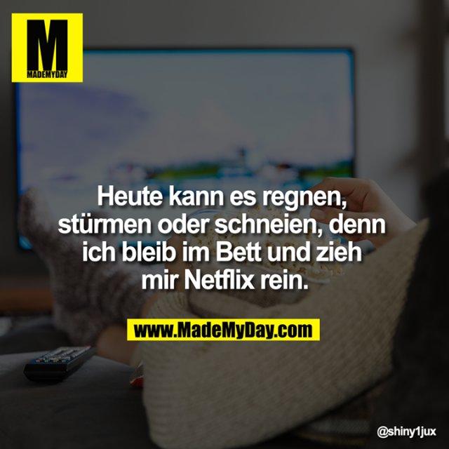 Heute kann es Regnen, stürmen oder schneien, denn ich bleib im Bett und zieh mir Netflix rein.