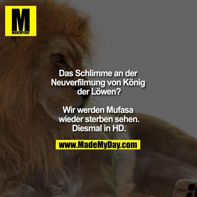 Das Schlimme an der Neuverfilmung von König der Löwen?<br /> <br /> Wir werden Mufasa wieder sterben sehen.<br /> Diesmal in HD
