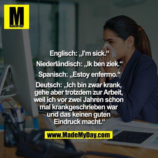 """Englisch: """"I'm sick.""""<br /> Niederländisch: """"Ik ben ziek.""""<br /> Spanisch: """"Estoy enfermo.""""<br /> Deutsch: """"Ich bin zwar krank, gehe aber trotzdem zur Arbeit, weil ich vor zwei Jahren schon mal krankgeschrieben war und das keinen guten Eindruck macht."""""""