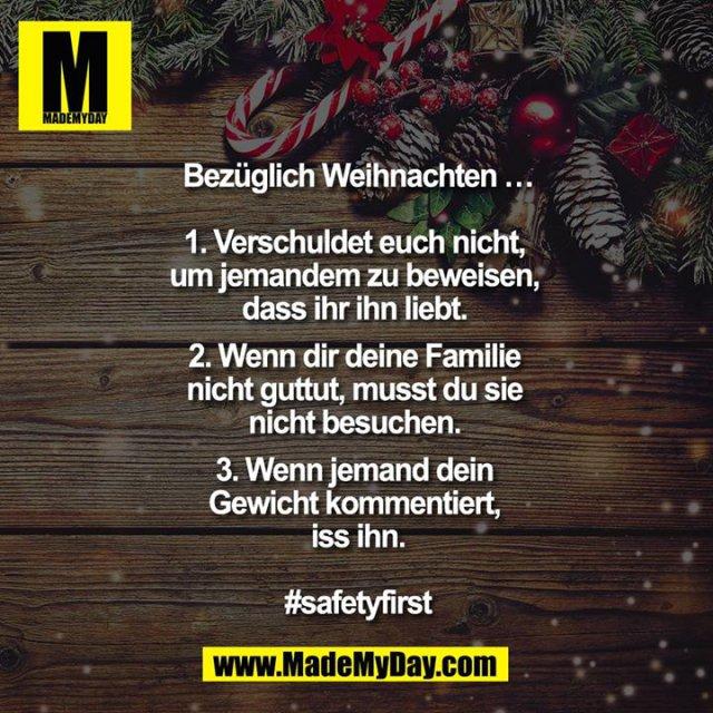 Bezüglich Weihnachten …<br /> <br /> 1. Verschuldet euch nicht, um jemandem zu beweisen, dass ihr ihn liebt. <br /> 2. Wenn dir deine Familie nicht guttut, musst du sie nicht besuchen. <br /> 3. Wenn jemand dein Gewicht kommentiert, iss ihn.<br /> <br /> #safetyfirst