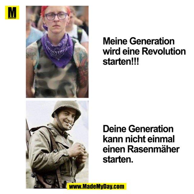 Meine Generation wird eine Revolution starten!!!<br /> Deine Generation kann nicht einmal einen Rasenmäher starten.
