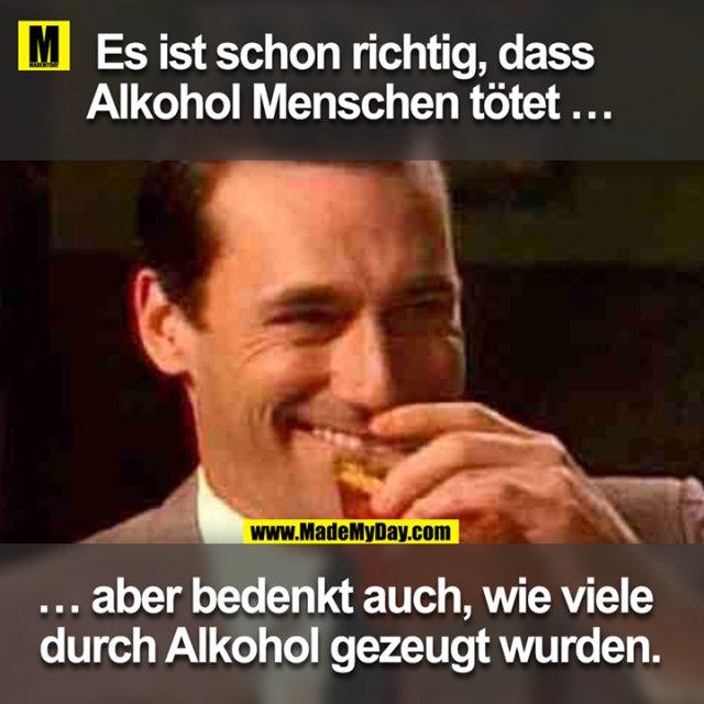 Es ist schon richtig, dass Alkohol Menschen tötet ...<br /> ... aber bedenkt auch, wie viele durch Alkohol gezeugt wurden.