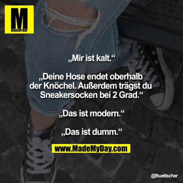 """""""Mir ist kalt.""""<br /> <br /> """"Deine Hose endet oberhalb der Knöchel. Außerdem trägst du Sneakersocken bei 2 Grad.""""<br /> <br /> """"Das ist modern.""""<br /> <br /> """"Das ist dumm."""""""