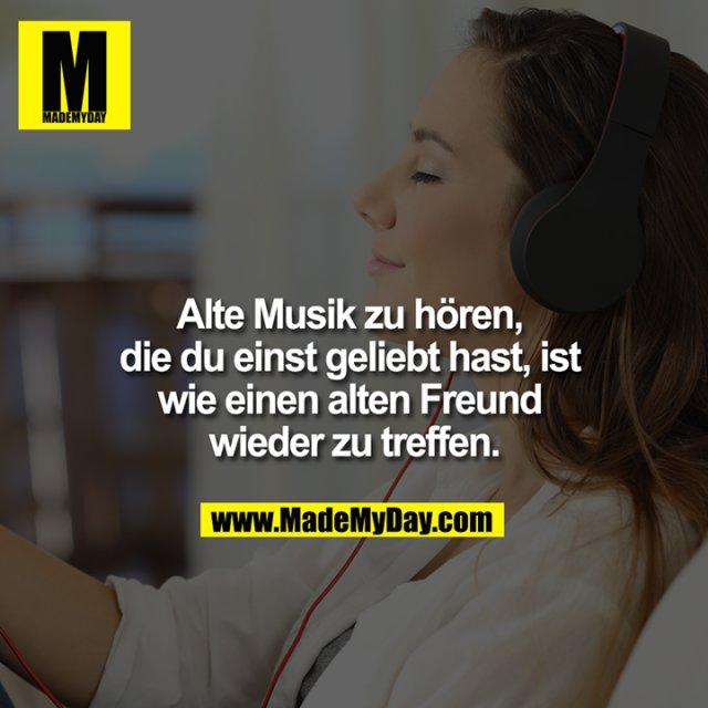 Alte Musik zu hören, die du einst geliebt hast, ist wie einen alten Freund wieder zu treffen.