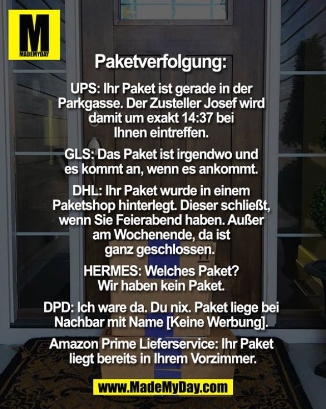 Paketverfolgung: <br /> <br /> UPS: Ihr Paket ist gerade in der Parkgasse, der Zusteller Josef wird damit um exakt 14:37 bei Ihnen eintreffen. <br /> <br /> GLS: Das Paket ist irgendwo und es kommt an, wenn es ankommt. <br /> <br /> DHL: Ihr Paket wurde in einem Paketshop hinterlegt. Dieser schließt, wenn Sie Feierabend haben. Außer am Wochenende, da ist ganz geschlossen.  <br /> <br /> HERMES: Welches Paket? Wir haben kein Paket. <br /> <br /> DPD: Ich ware da. Du nix. Paket liege bei Nachbar mit Name [Keine Werbung]. <br /> <br /> Amazon Prime Lieferservice: Ihr Paket liegt bereits in Ihrem Vorzimmer.
