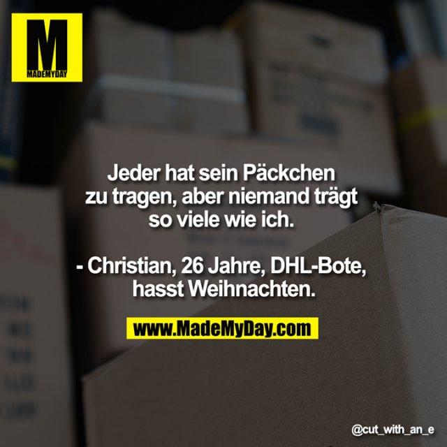 Jeder hat sein Päckchen zu tragen, aber niemand trägt so viele wie ich. <br /> <br /> - Christian, 26 Jahre, DHL-Bote, hasst Weihnachten.