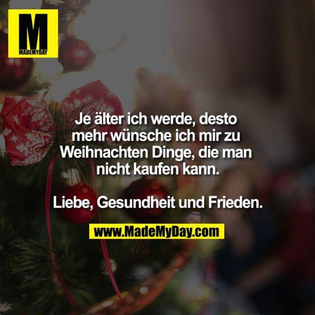 Je älter ich werde,desto mehr wünsche ich mir zu Weihnachten Dinge, die man nicht kaufen kann.<br /> <br /> Liebe, Gesundheit und Frieden.