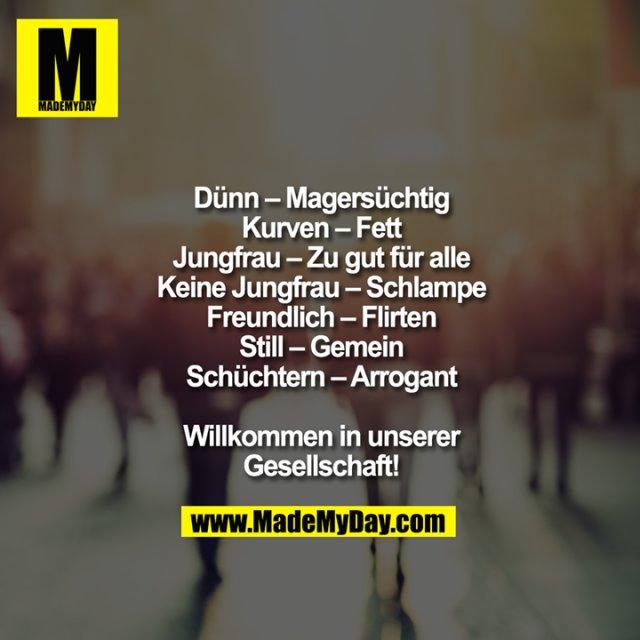Dünn - Magersüchtig<br /> Kurven - Fett<br /> Jungfrau - Zu gut für alle<br /> Keine Jungfrau - Schlampe<br /> Freundlich - Flirten<br /> Still - Gemein<br /> Schüchtern - Arrogant<br /> <br /> Willkommen in unserer<br /> Gesellschaft!