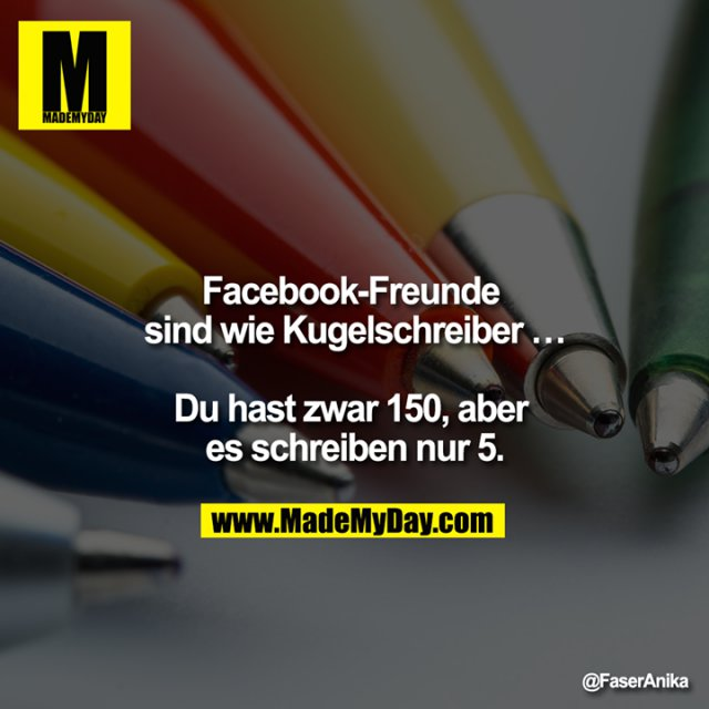 Facebook-Freunde sind wie Kugelschreiber ...<br /> <br /> Du hast zwar 150, aber es schreiben nur 5.