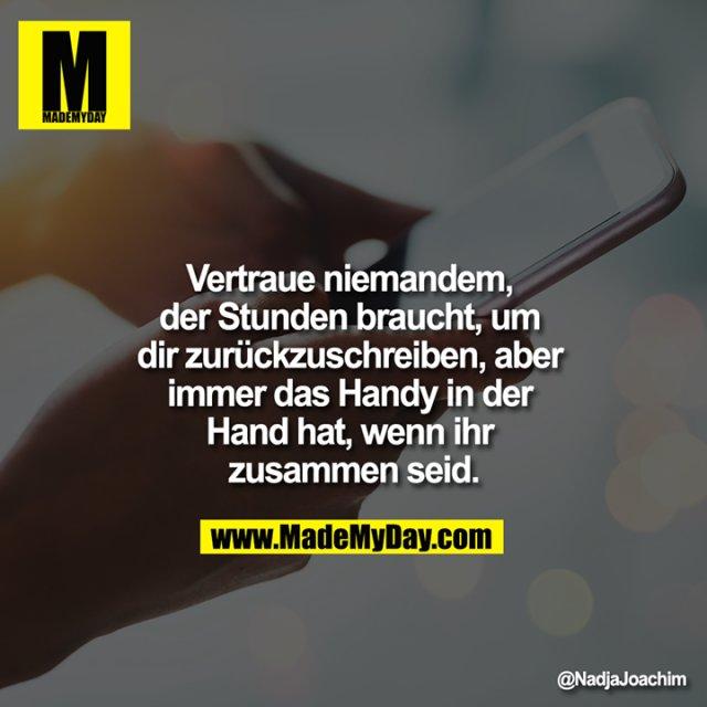 Vertraue niemandem, der Stunden braucht, um dir zurückzuschreiben, aber immer das Handy in der Hand hat, wenn ihr zusammen seid.