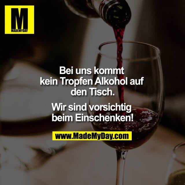 Bei uns kommt kein Tropfen Alkohol auf den Tisch.<br /> <br /> Wir sind vorsichtig beim Einschenken!