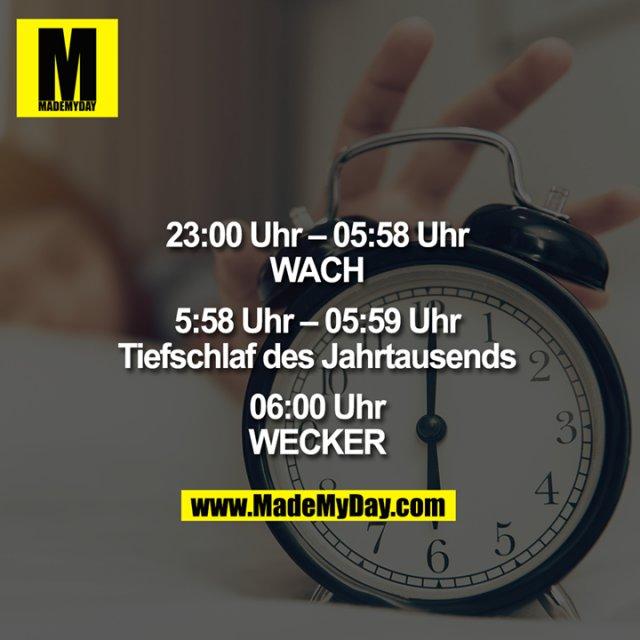 23:00–05:58 Uhr<br /> WACH<br /> <br /> 5:58 Uhr–05:59 Uhr<br /> Tiefschlaf des Jahrtausends<br /> <br /> 06:00 Uhr<br /> WECKER