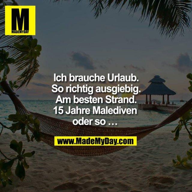 Ich brauche Urlaub.<br /> So richtig ausgiebig.<br /> Am besten Strand.<br /> 15 Jahre Malediven oder so ...