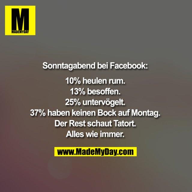 Sonntagabend bei Facebook:<br /> <br /> 10% heulen rum.<br /> 13% besoffen.<br /> 25% untervögelt.<br /> 37% haben keinen Bock auf Montag.<br /> Der Rest schaut Tatort.<br /> Alles wie immer.
