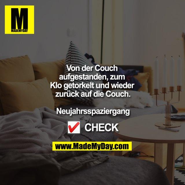 Von der Couch aufgestanden, zum Klo getorkelt und wieder zurück auf die Couch.<br /> <br /> Neujahrsspaziergang<br /> <br /> ?? CHECK