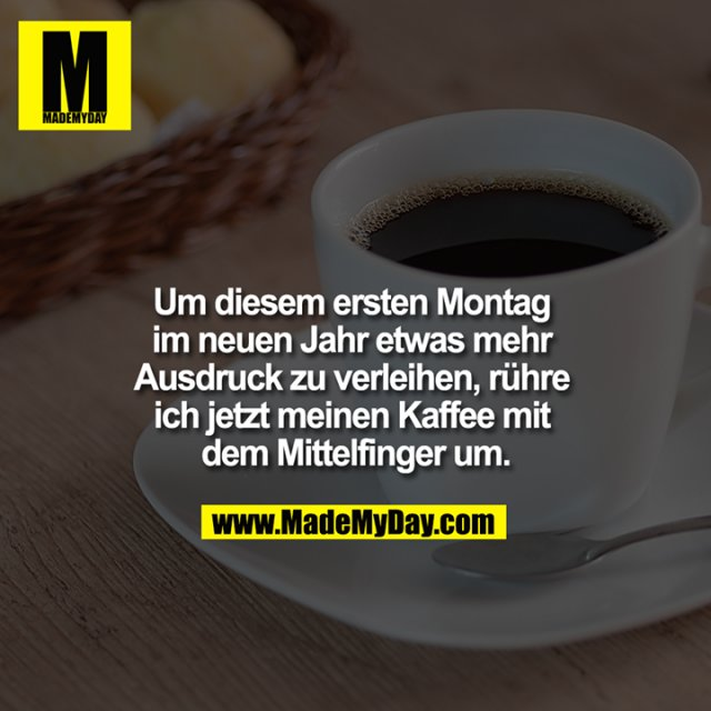 Um diesemersten Montag im neuen Jahr etwas mehr Ausdruck zu verleihen, rühre ich jetzt meinen Kaffee mit dem Mittelfinger um.