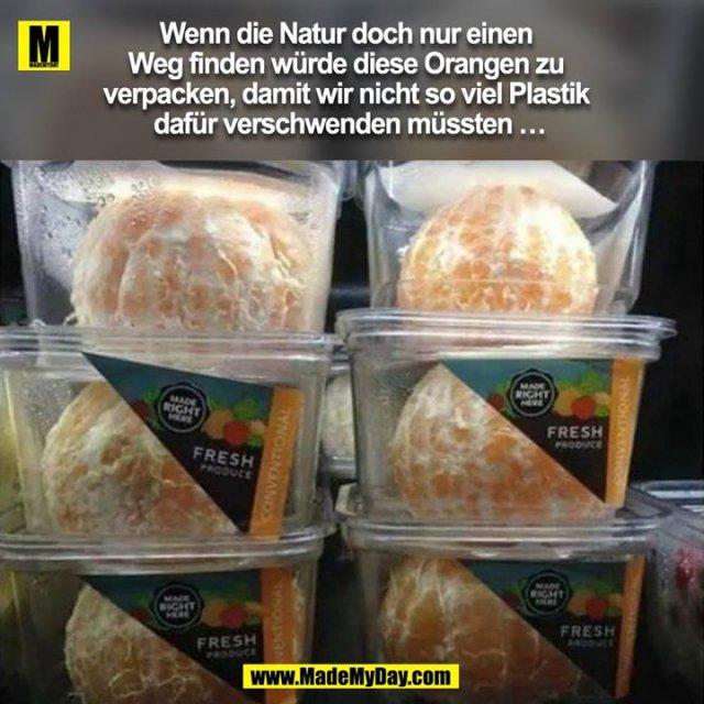 Wenn die Natur doch nur einen Weg finden würde diese Orangen zu verpacken, sodass wir nicht so viel Plastik dafür verschwenden müssten ...