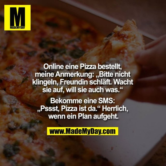 """Online eine Pizza bestellt, meine Anmerkung: """"Bitte nicht klingeln, Freundin schläft, wacht sie auf, will sie auch was."""" Bekomme eine SMS: """"Pssst, Pizza ist da."""" Herrlich, wenn ein Plan aufgeht."""