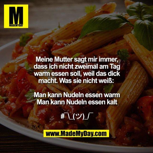 Meine Mutter sagt mir immer,<br /> dass ich nicht zweimal am Tag<br /> warm essen soll, weil das dick<br /> macht. Was sie nicht weiß: <br /> <br /> Man kann Nudeln essen warm<br /> Man kann Nudeln essen kalt<br /> <br /> #¯\_(?)_/¯<br />