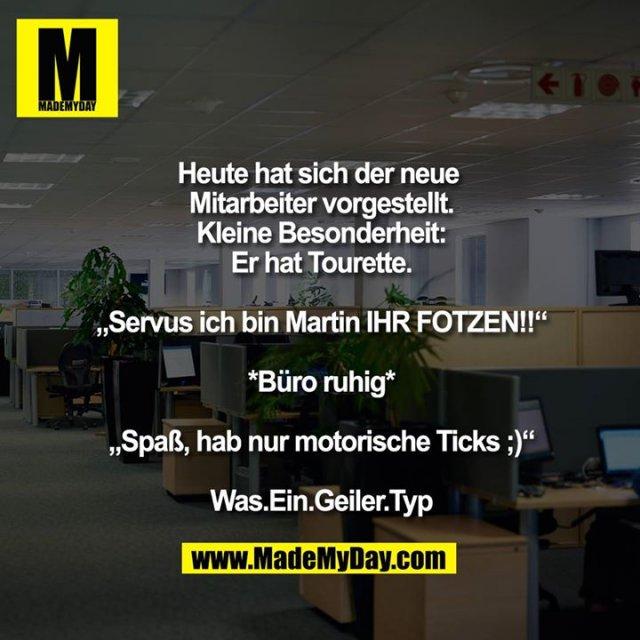"""Heute hat sich der neue Mitarbeiter vorgestellt.<br /> Kleine Besonderheit:<br /> Er hat Tourette.<br /> <br /> """"Servus ich bin Martin IHR FOTZEN!!""""<br /> <br /> *Büro ruhig*<br /> <br /> """"Spaß, hab nur motorische Ticks ;)""""<br /> <br /> Was.Ein.Geiler.Typ"""