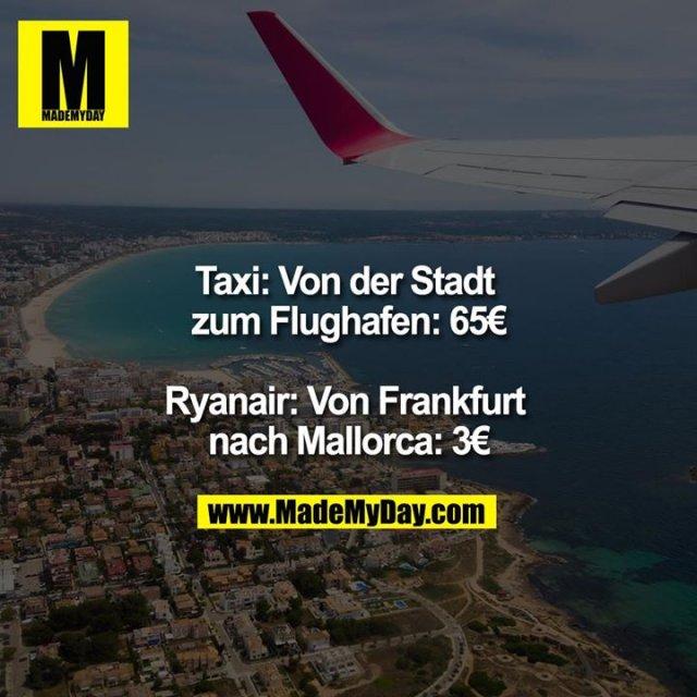 Taxi: Von der Stadt zum Flughafen: 65€<br /> <br /> Ryanair: Von Frankfurt nach Mallorca: 3€