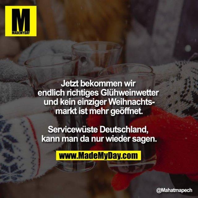 Jetzt bekommen wir endlich richtiges Glühweinwetter und kein einziger Weihnachtsmarkt ist mehr geöffnet.<br /> <br /> Servicewüste Deutschland, kann man da nur wieder sagen.