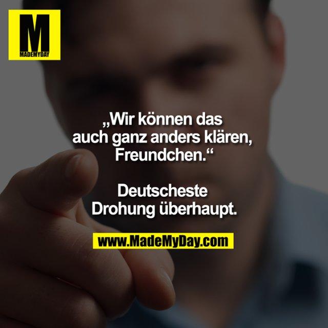 """""""Wir können das auch ganz anders klären, Freundchen.""""<br /> <br /> Deutscheste Drohung überhaupt."""