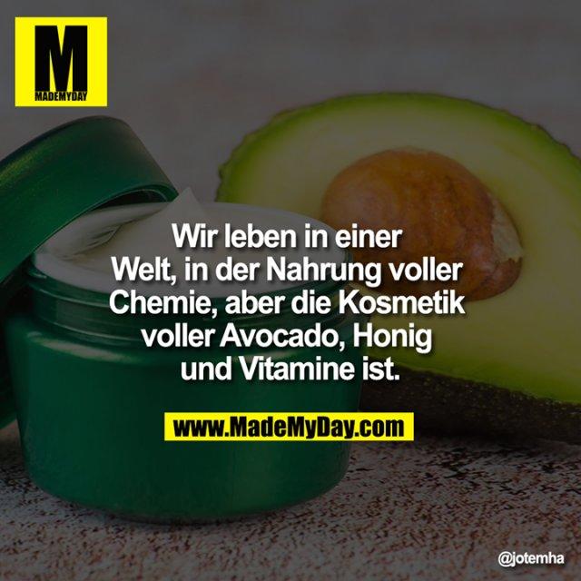 Wir leben in einer Welt, in der Nahrung voller Chemie, aber die Kosmetik voller Avocado, Honig und Vitamine ist.