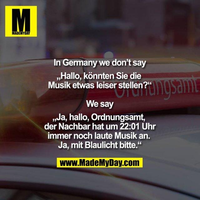 """In Germany we don't say<br /> <br /> """"Hallo, könnten Sie die Musik etwas leiser stellen?""""<br /> <br /> We say<br /> <br /> """"Ja, hallo, Ordnungsamt, der Nachbar hat um 22:01 immer noch laute Musik an. Ja, mit Blaulicht bitte."""""""