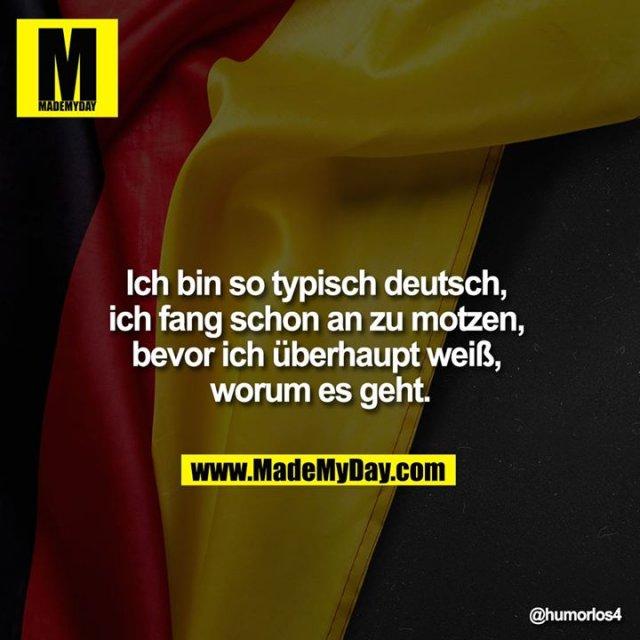 Ich bin so typisch deutsch, ich fang schon an zu motzen, bevor ich überhaupt weiß, worum es geht.