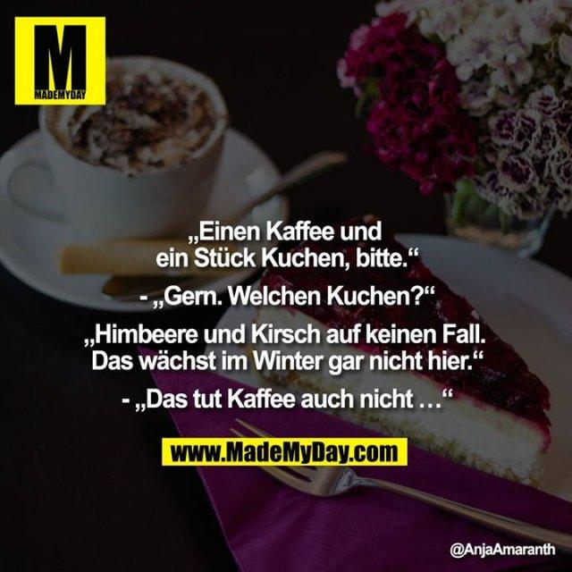 """""""Einen Kaffee und ein Stück Kuchen, bitte.""""""""<br /> - """"""""Gern. Welchen Kuchen?""""""""<br /> """"""""Himbeer und Kirsch auf keinen Fall. Das wächst im Winter gar nicht hier.""""""""<br /> - """"""""Das tut Kaffee auch nicht..."""""""