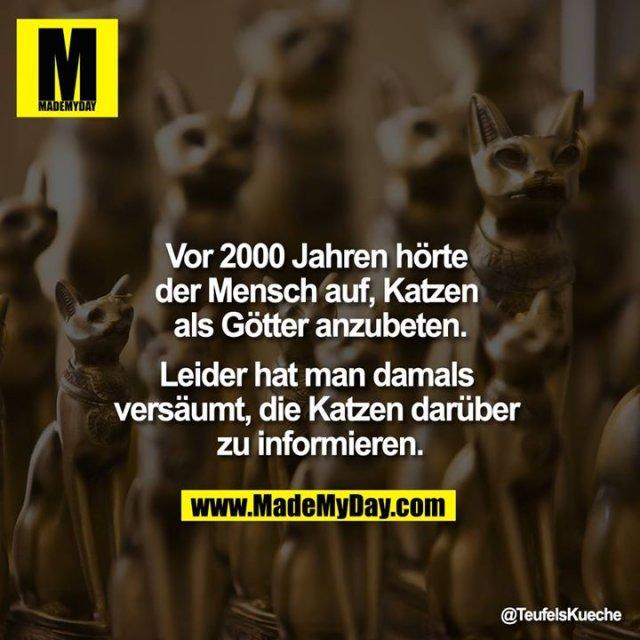 Vor 2000 Jahren hörte der Mensch auf, Katzen als Götter anzubeten.<br /> <br /> Leider hat man damals versäumt, die Katzen darüber zu informieren.