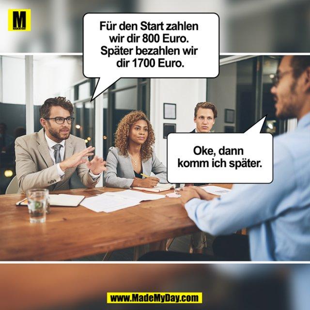 Für den Start zahlen wir dir 800 Euro. Später bezahlen wir dir 1700 Euro.<br /> <br /> Oke, dann komm ich später.