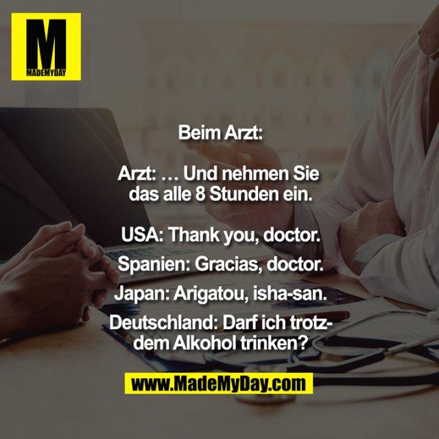 Beim Arzt:<br /> <br /> Arzt: ... Und nehmen Sie das alle 8 Stunden ein.<br /> <br /> USA: Thank you, doctor.<br /> Spanien: Gracias, doutor.<br /> Japan: Arigatou, isha-san.<br /> Deutschland: Darf ich trotzdem Alkohol trinken?