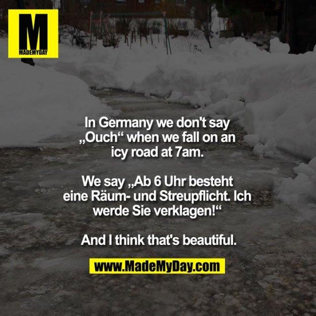 """In Germany we don't say """"Ouch"""" when we fall on an icy road at 7am. <br /> <br /> We say """"Ab 6 Uhr besteht eine Räum- und Streupflicht. Ich werde Sie verklagen!"""" <br /> <br /> And I think that's beautiful."""