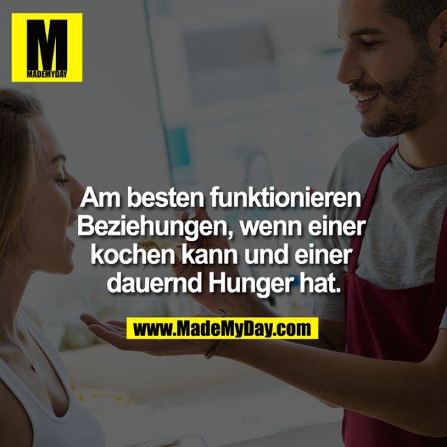 Am besten funktionieren Beziehungen, wenn einer kochen kann und einer dauernd Hunger hat.
