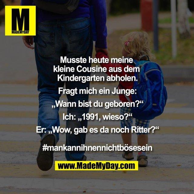 """Musste heute meine kleine Cousine aus dem Kindergarten abholen .<br /> <br /> Fragt mich ein Junge:<br /> """"Wann bist du geboren?""""<br /> Ich: 1991, wieso?<br /> <br /> Er: Wow, gab es da noch Ritter?<br /> <br /> #mankannihnennichtbösesein"""