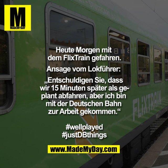 """Heute Morgen mit dem Flixtrain gefahren.<br /> Ansage vom Lokführer: """"Entschuldigen Sie, dass wir 15 Minuten später als geplant abfahren, aber ich bin mit der Deutschen Bahn zur Arbeit gekommen.""""<br /> <br /> #wellplayed<br /> #justDBthings"""