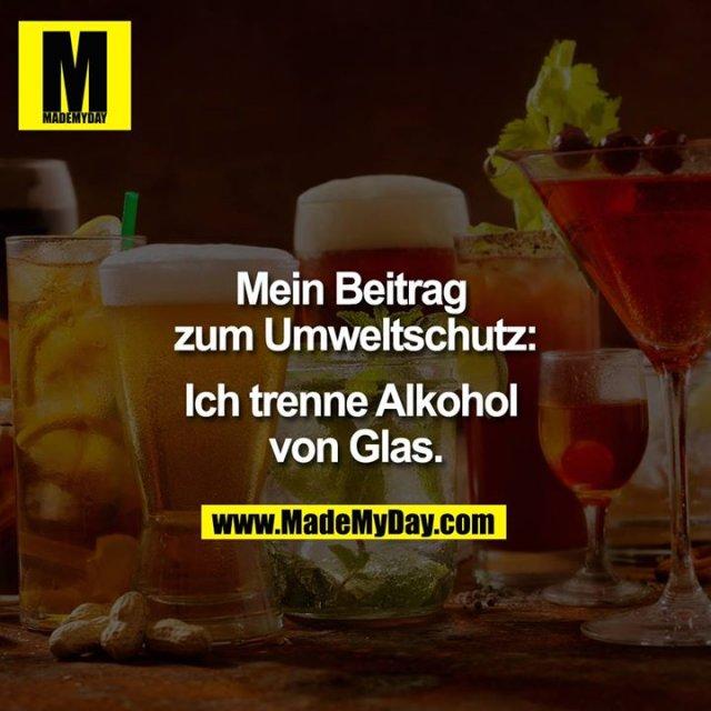 Mein Beitrag zum Umweltschutz:<br /> <br /> Ich trenne Alkohol von Glas.