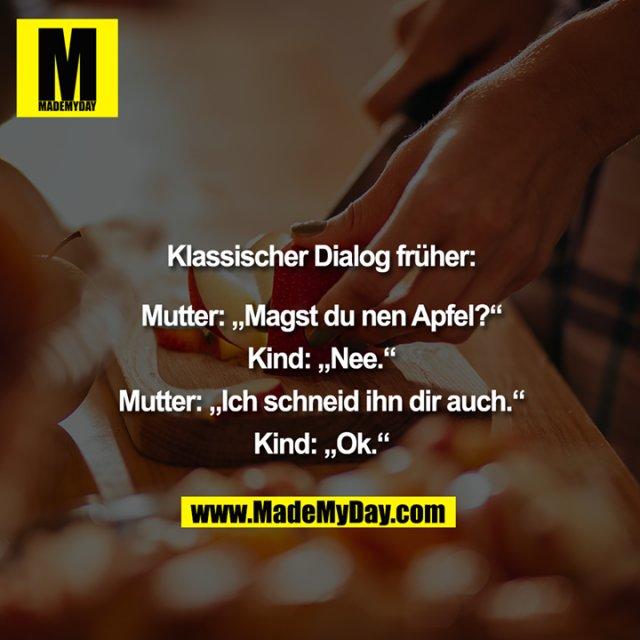 """Klassischer Dialog früher:<br /> <br /> Mutter: """"""""Magst du nen Apfel?""""""""<br /> Kind: """"""""Nee.""""""""<br /> Mutter: """"""""Ich schneid ihn dir auch.""""""""<br /> Kind: """"""""Ok."""""""
