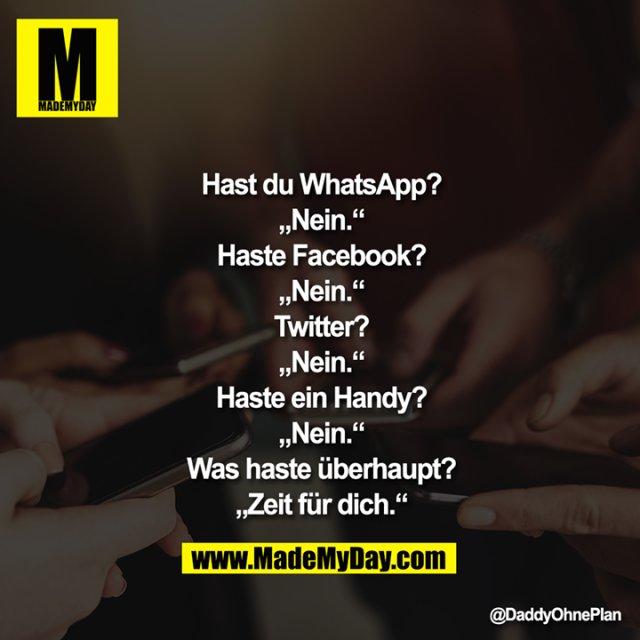"""Hast du WhatsApp?<br /> """"Nein.""""<br /> Haste Facebook?<br /> """"Nein.""""<br /> Twitter?<br /> """"Nein.""""<br /> Haste ein Handy?<br /> """"Nein.""""<br /> Was haste überhaupt?<br /> """"Zeit für dich."""""""