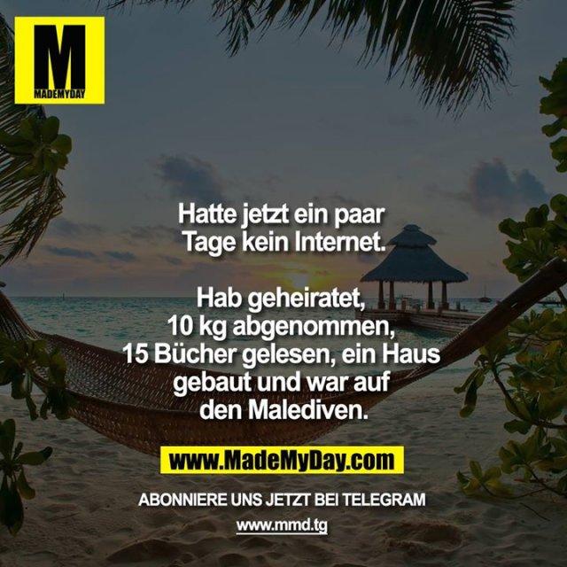 Hatte jetzt ein paar Tage kein Internet.<br /> <br /> Hab geheiratet, 10 kg abgenommen, 15 Bücher gelesen ein Haus gebaut und war auf den Malediven.