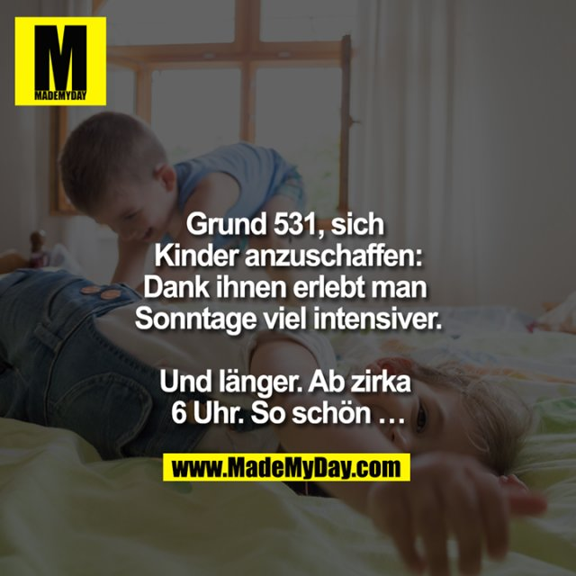 Grund 531, sich Kinder anzuschaffen:<br /> Dank ihnen erlebt man Sonntage viel intensiver.<br /> <br /> Und länger. Ab zirka 6 Uhr. So schön ...
