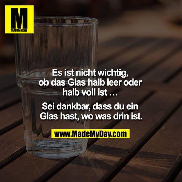 Es ist nicht wichtig, ob das Glas halb leer oder halb voll ist ... Sei dankbar, dass du ein Glas hast, wo was drin ist.