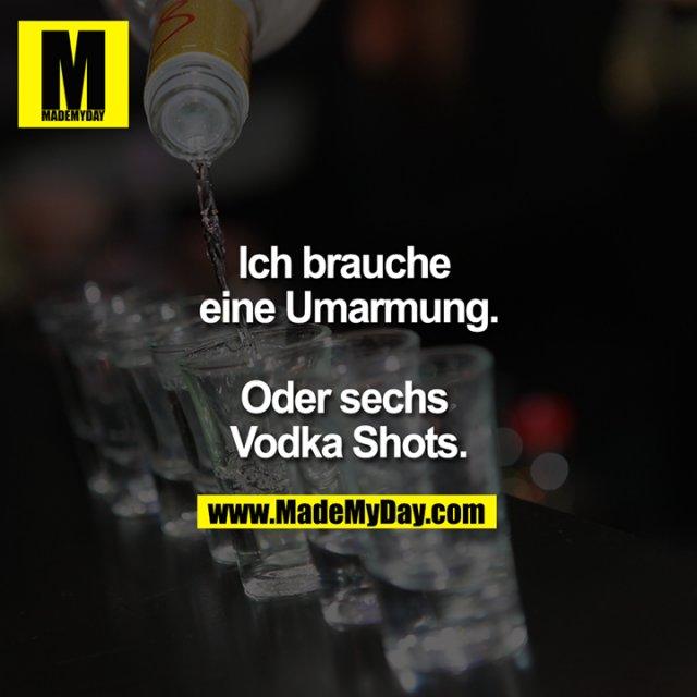 Ich brauche eine Umarmung.<br /> <br /> Oder sechs Vodka Shots.