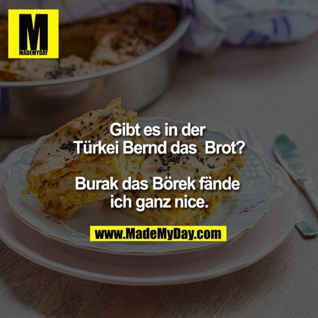 Gibt es in der Türkei Bernd das  Brot?<br /> <br /> Burak das Börek fände ich ganz nice.