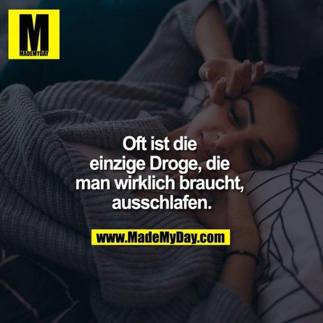 Oft ist die einzige Droge, die man wirklich braucht, ausschlafen.